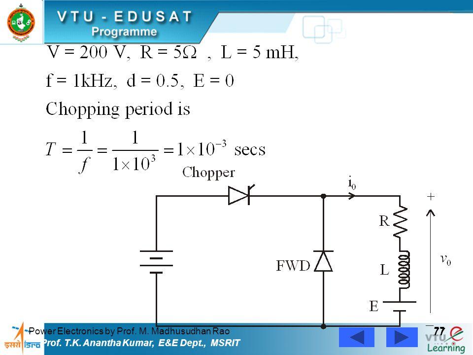 Power Electronics by Prof. M. Madhusudhan Rao 77 Prof. T.K. Anantha Kumar, E&E Dept., MSRIT
