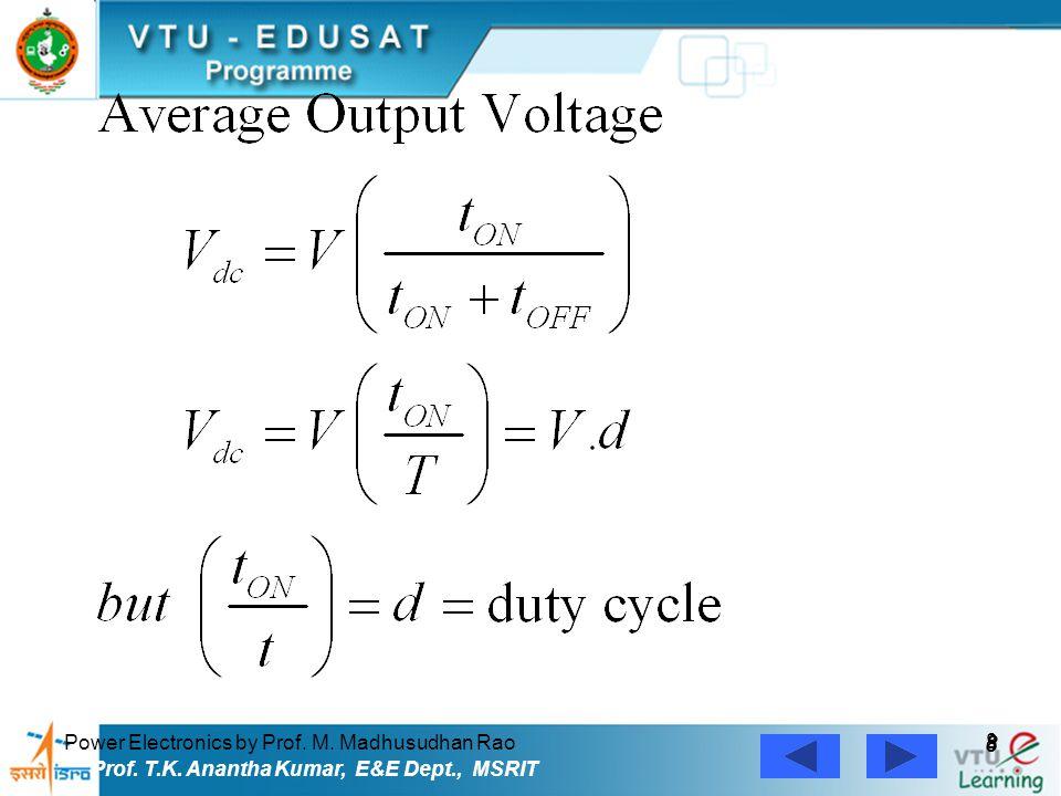 Power Electronics by Prof. M. Madhusudhan Rao 8 8 Prof. T.K. Anantha Kumar, E&E Dept., MSRIT