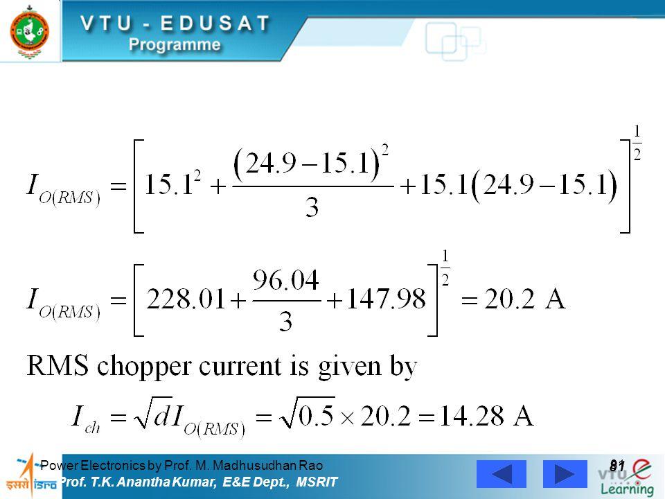 Power Electronics by Prof. M. Madhusudhan Rao 81 Prof. T.K. Anantha Kumar, E&E Dept., MSRIT