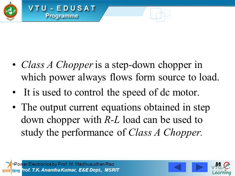 Power Electronics by Prof. M. Madhusudhan Rao 86 Prof. T.K. Anantha Kumar, E&E Dept., MSRIT Class A Chopper is a step-down chopper in which power alwa