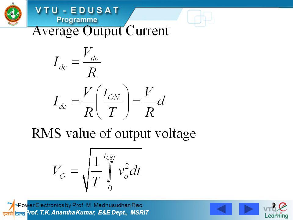 Power Electronics by Prof. M. Madhusudhan Rao 9 9 Prof. T.K. Anantha Kumar, E&E Dept., MSRIT