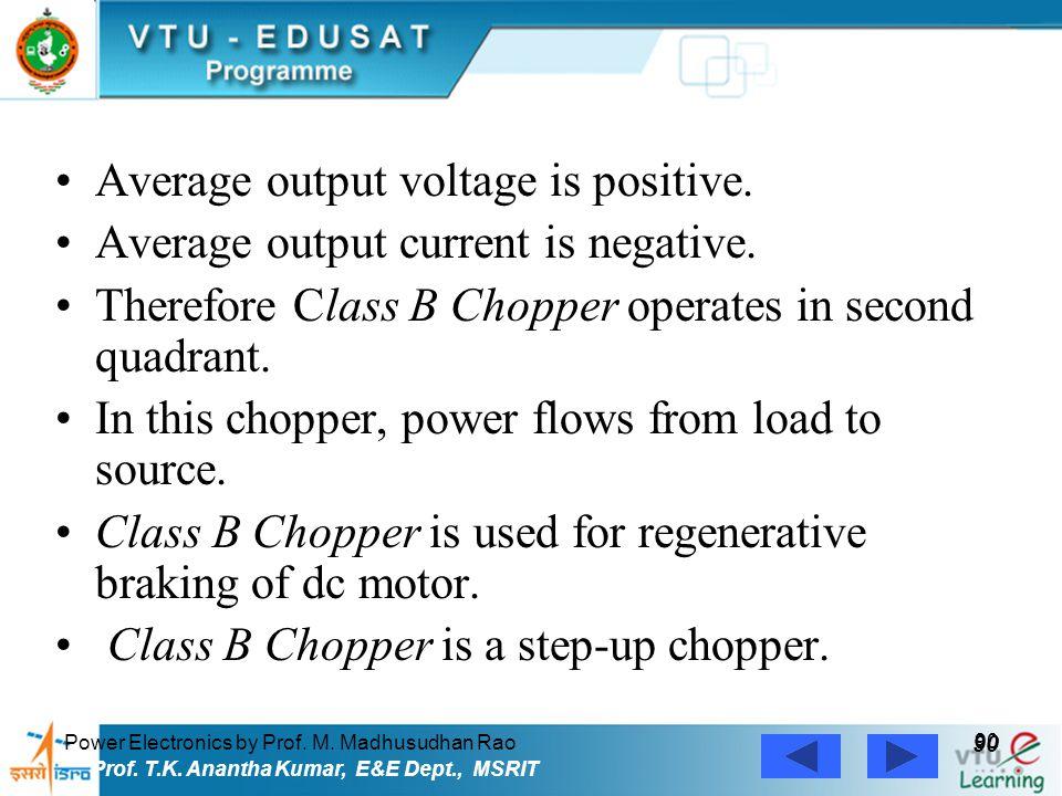 Power Electronics by Prof. M. Madhusudhan Rao 90 Prof. T.K. Anantha Kumar, E&E Dept., MSRIT Average output voltage is positive. Average output current