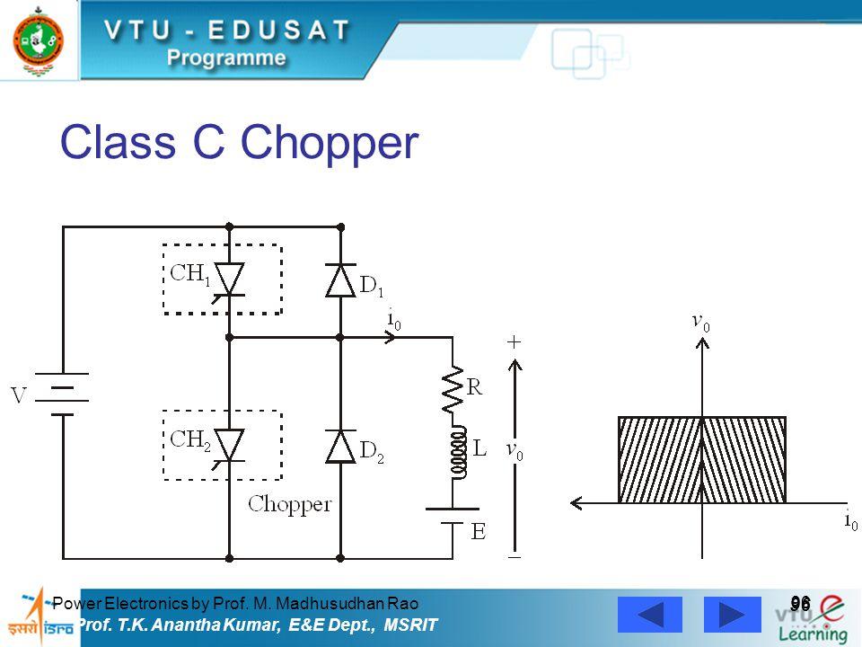 Power Electronics by Prof. M. Madhusudhan Rao 96 Prof. T.K. Anantha Kumar, E&E Dept., MSRIT Class C Chopper