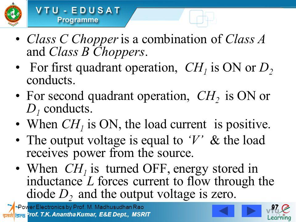 Power Electronics by Prof. M. Madhusudhan Rao 97 Prof. T.K. Anantha Kumar, E&E Dept., MSRIT Class C Chopper is a combination of Class A and Class B Ch