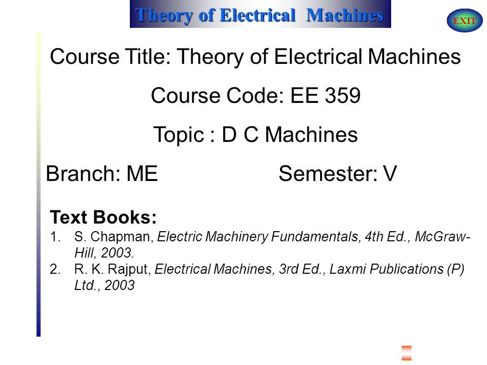 Theory of Electrical Machines EXIT Course Title: Theory of Electrical Machines Course Code: EE 359 Topic : D C Machines Branch: ME Semester: V Text Books: 1.S.
