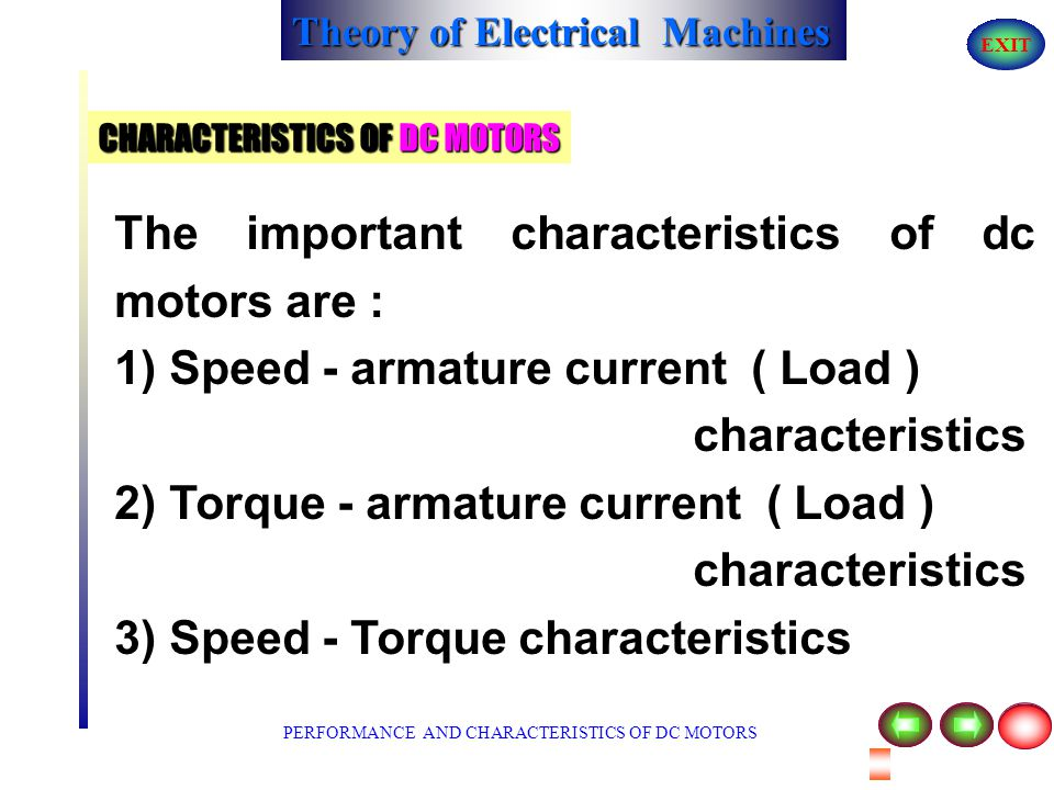 Theory of Electrical Machines EXIT FACTORS DETERMINING THE SPEED OF DC MOTOR It is clear that speed is directly proportional to the supply voltage 'V'