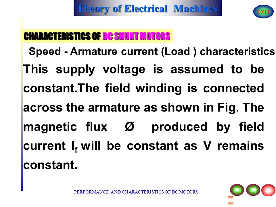 Theory of Electrical Machines EXIT CHARACTERISTICS OF DC SHUNT MOTORS For a dc motor, we know that ; N = V - I a R a K Ø A dc shunt motor is connected