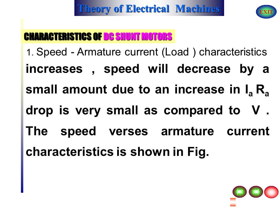 Theory of Electrical Machines EXIT PERFORMANCE AND CHARACTERISTICS OF DC MOTORS CHARACTERISTICS OF DC SHUNT MOTORS 1. Speed - Armature current (Load )