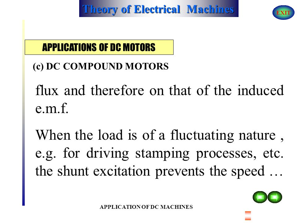 Theory of Electrical Machines EXIT APPLICATION OF DC MACHINES Where the supply voltage may fluctuate, for instance on a traction system, the series wi