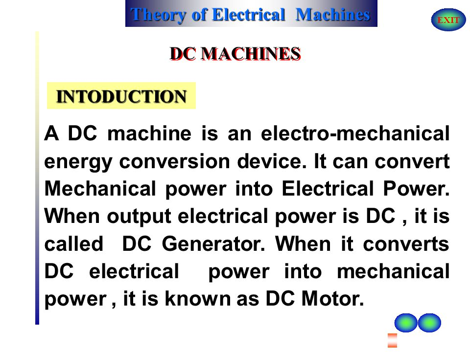 Theory of Electrical Machines EXIT D.C Machine 1.Introduction 2.Construction 3.Principle of Operation 4.Types of DC Machines 5.Characteristics 6.Appli