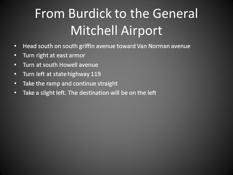 From Burdick to the General Mitchell Airport Head south on south griffin avenue toward Van Norman avenue Turn right at east armor Turn at south Howell avenue Turn left at state highway 119 Take the ramp and continue straight Take a slight left.