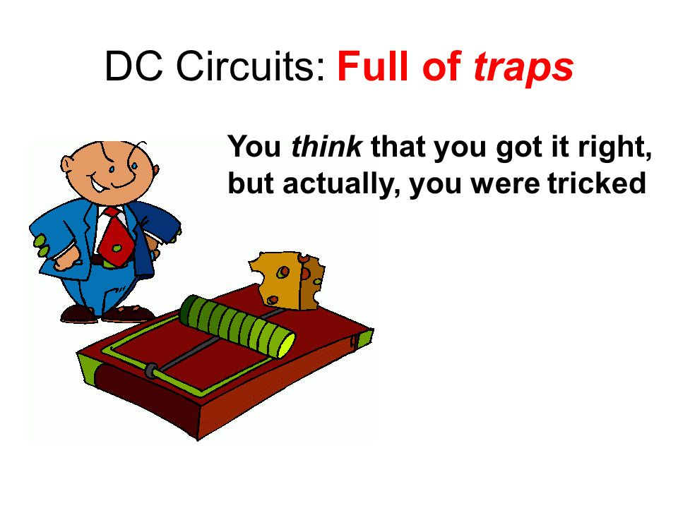 DC Circuits: Full of traps You think that you got it right, but actually, you were tricked