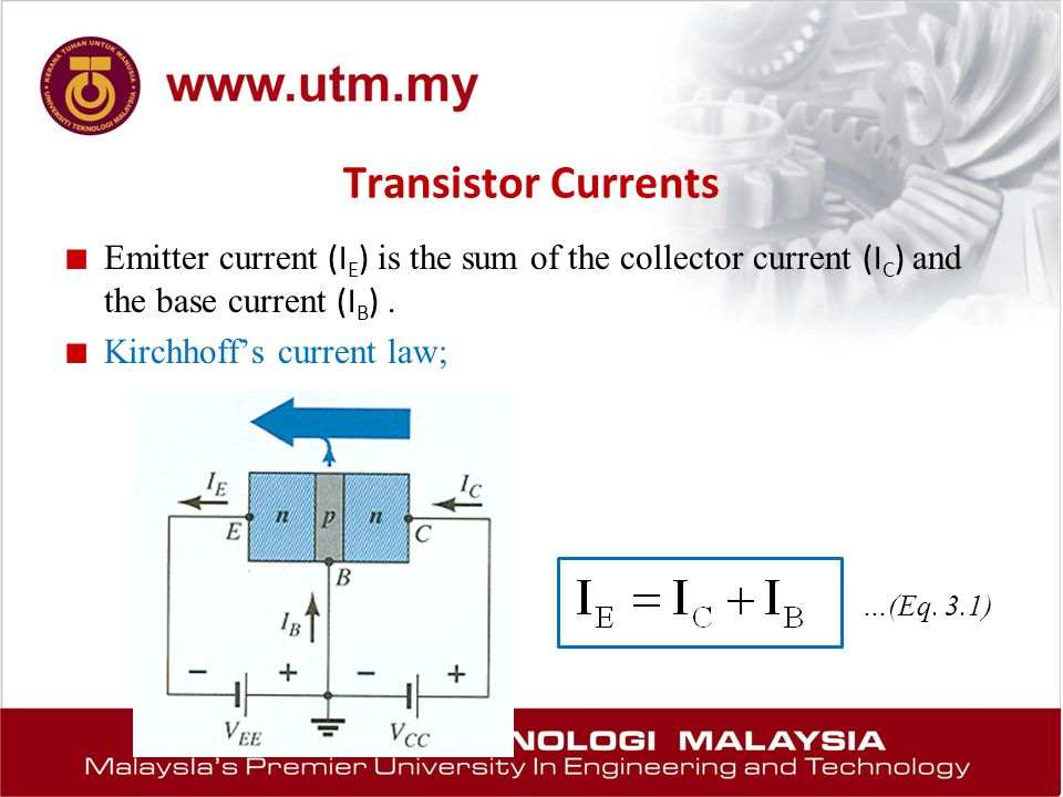 Transistor Currents ■ Emitter current (I E ) is the sum of the collector current (I C ) and the base current (I B ). ■ Kirchhoff's current law; …(Eq.