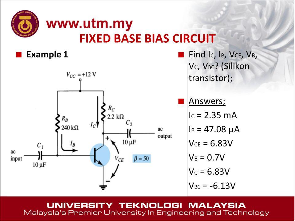 FIXED BASE BIAS CIRCUIT ■ Example 1 ■ Find I C, I B, V CE, V B, V C, V BC ? (Silikon transistor); ■ Answers; I C = 2.35 mA I B = 47.08 μA V CE = 6.83V
