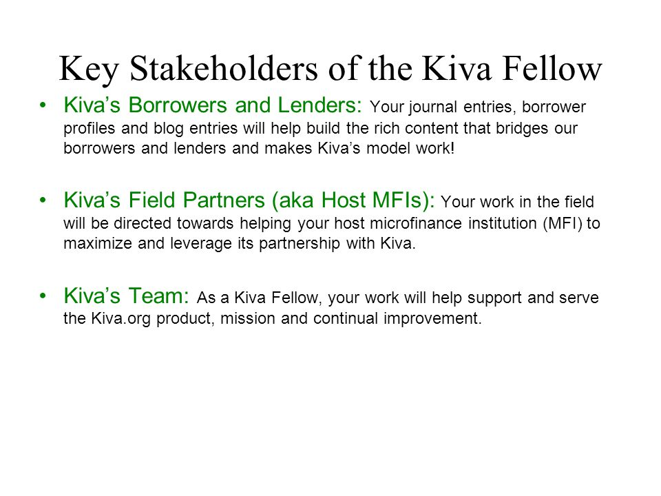 Key Stakeholders of the Kiva Fellow Kiva's Borrowers and Lenders: Your journal entries, borrower profiles and blog entries will help build the rich co