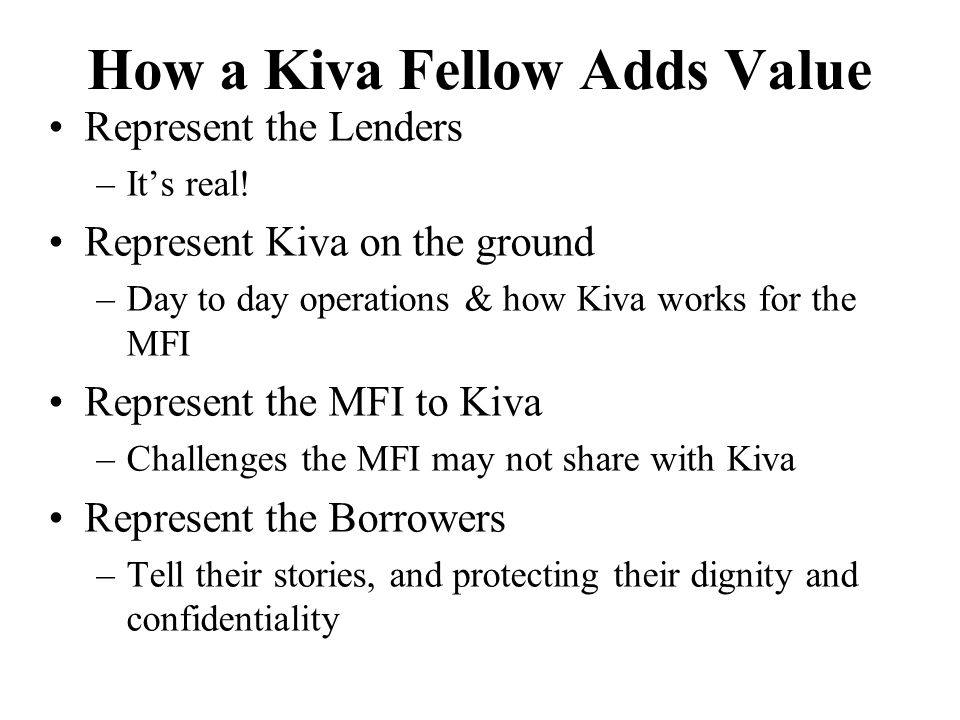 How a Kiva Fellow Adds Value Represent the Lenders –It's real! Represent Kiva on the ground –Day to day operations & how Kiva works for the MFI Repres