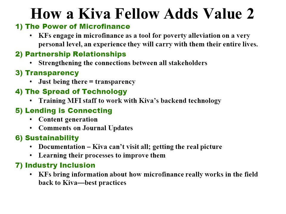 How a Kiva Fellow Adds Value 2 1) The Power of Microfinance KFs engage in microfinance as a tool for poverty alleviation on a very personal level, an