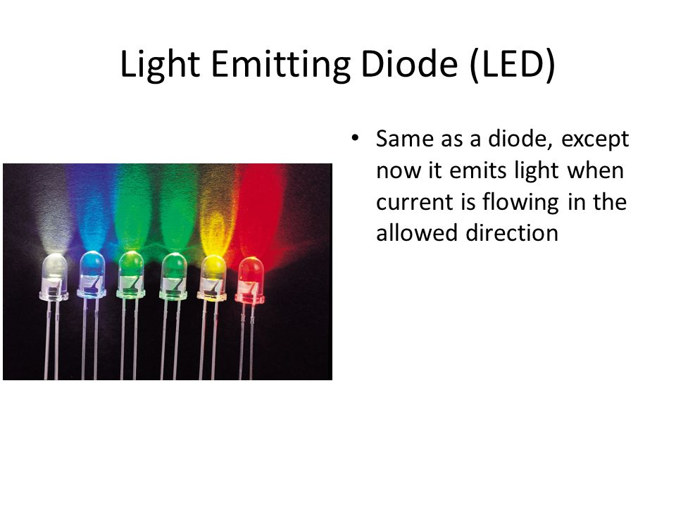 Light Emitting Diode (LED) Same as a diode, except now it emits light when current is flowing in the allowed direction