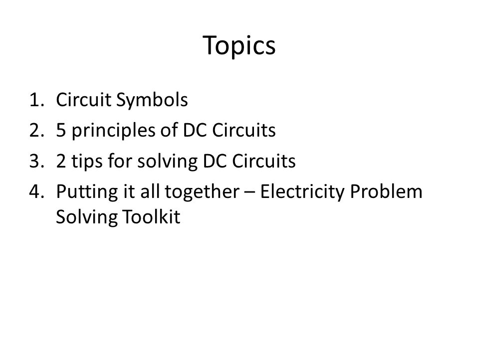 Topics 1.Circuit Symbols 2.5 principles of DC Circuits 3.2 tips for solving DC Circuits 4.Putting it all together – Electricity Problem Solving Toolki