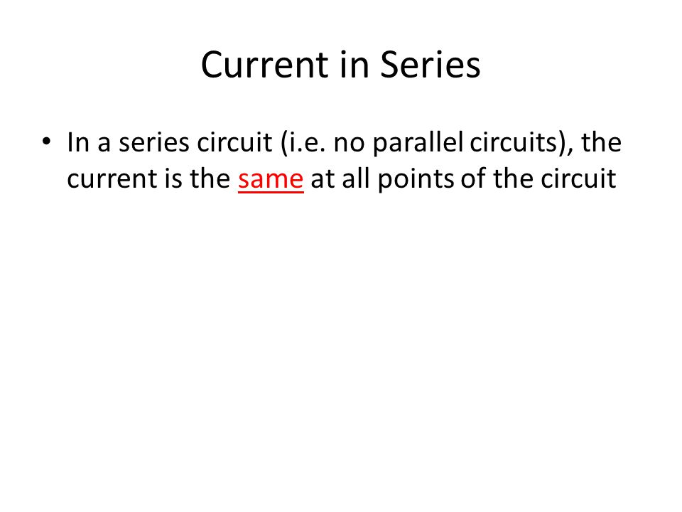 Current in Series In a series circuit (i.e. no parallel circuits), the current is the same at all points of the circuit