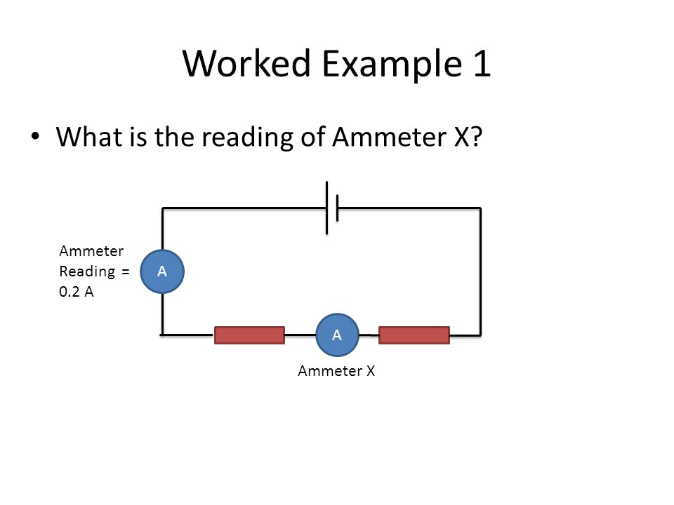 Worked Example 1 What is the reading of Ammeter X? A A Ammeter Reading = 0.2 A Ammeter X