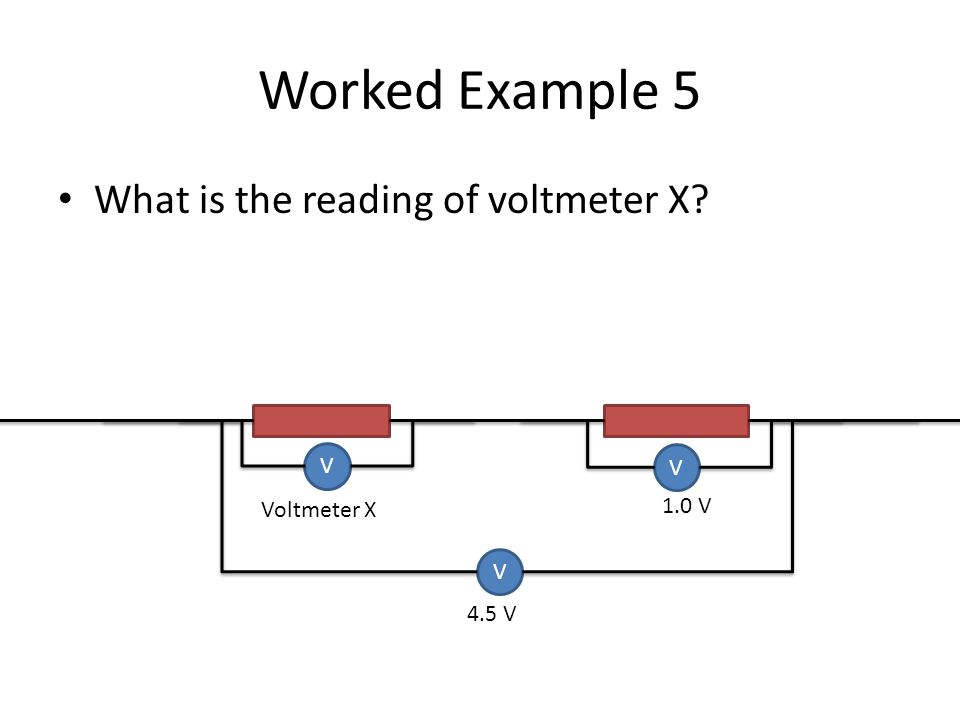 Worked Example 5 What is the reading of voltmeter X? V V V Voltmeter X 4.5 V 1.0 V