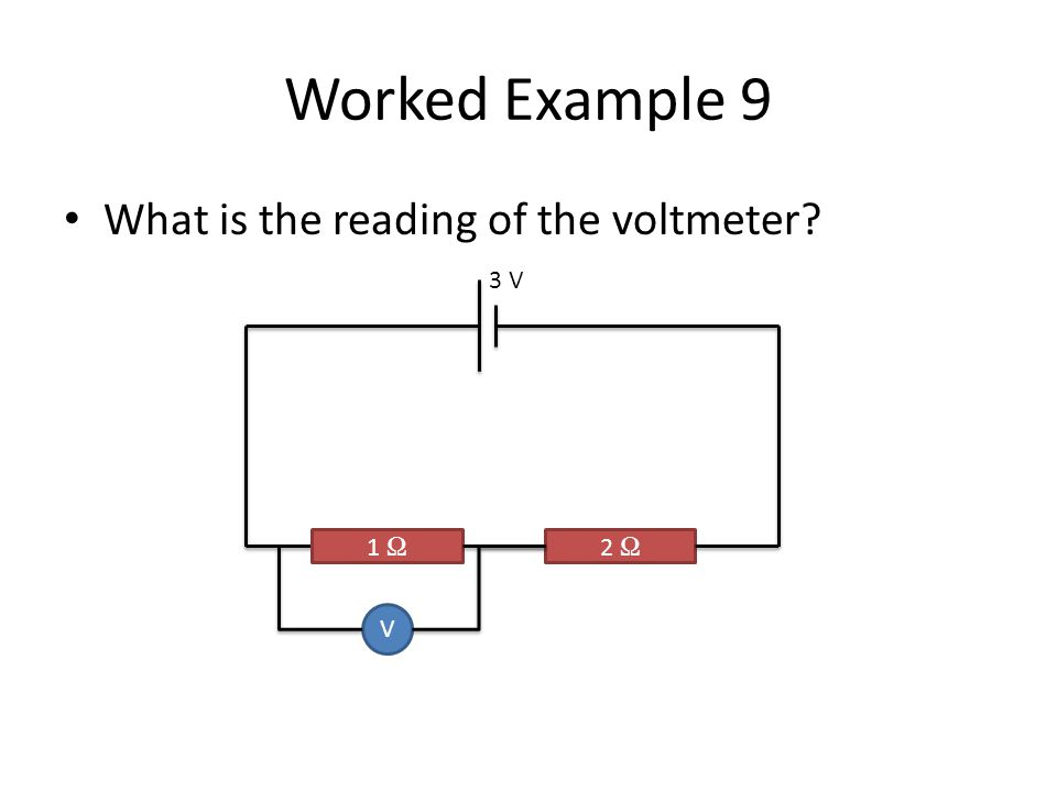Worked Example 9 What is the reading of the voltmeter? 1 Ω 2 Ω V 3 V