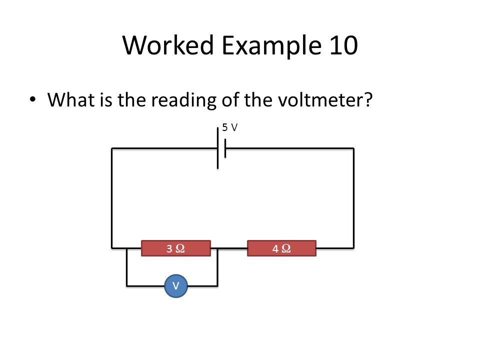 Worked Example 10 What is the reading of the voltmeter? 3 Ω 4 Ω V 5 V