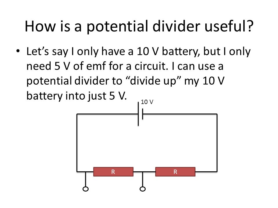 """How is a potential divider useful? Let's say I only have a 10 V battery, but I only need 5 V of emf for a circuit. I can use a potential divider to """"d"""