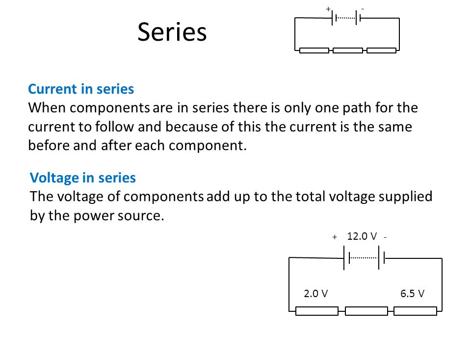 Series Current in series When components are in series there is only one path for the current to follow and because of this the current is the same before and after each component.
