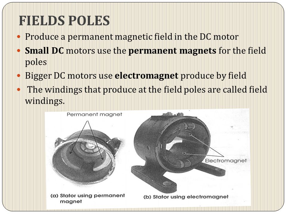 FIELDS POLES Produce a permanent magnetic field in the DC motor Small DC motors use the permanent magnets for the field poles Bigger DC motors use ele