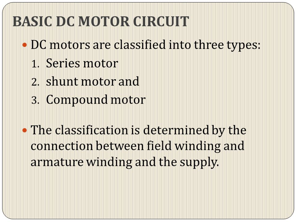BASIC DC MOTOR CIRCUIT DC motors are classified into three types: 1. Series motor 2. shunt motor and 3. Compound motor The classification is determine