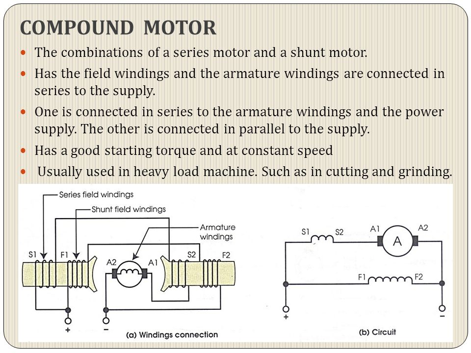 COMPOUND MOTOR The combinations of a series motor and a shunt motor. Has the field windings and the armature windings are connected in series to the s