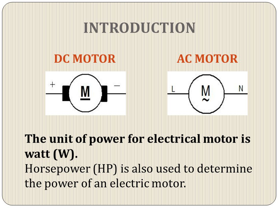 INTRODUCTION DC MOTORAC MOTOR The unit of power for electrical motor is watt (W). Horsepower (HP) is also used to determine the power of an electric m