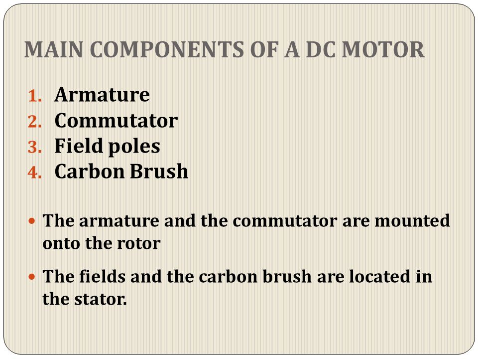 MAIN COMPONENTS OF A DC MOTOR 1. Armature 2. Commutator 3. Field poles 4. Carbon Brush The armature and the commutator are mounted onto the rotor The