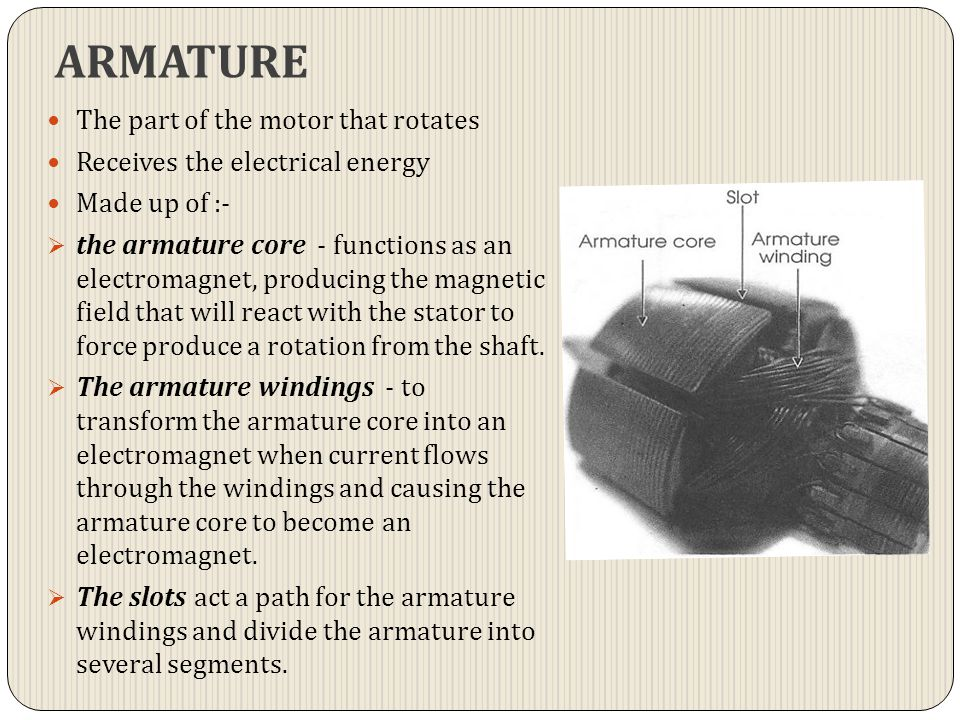 ARMATURE The part of the motor that rotates Receives the electrical energy Made up of :-  the armature core - functions as an electromagnet, producin
