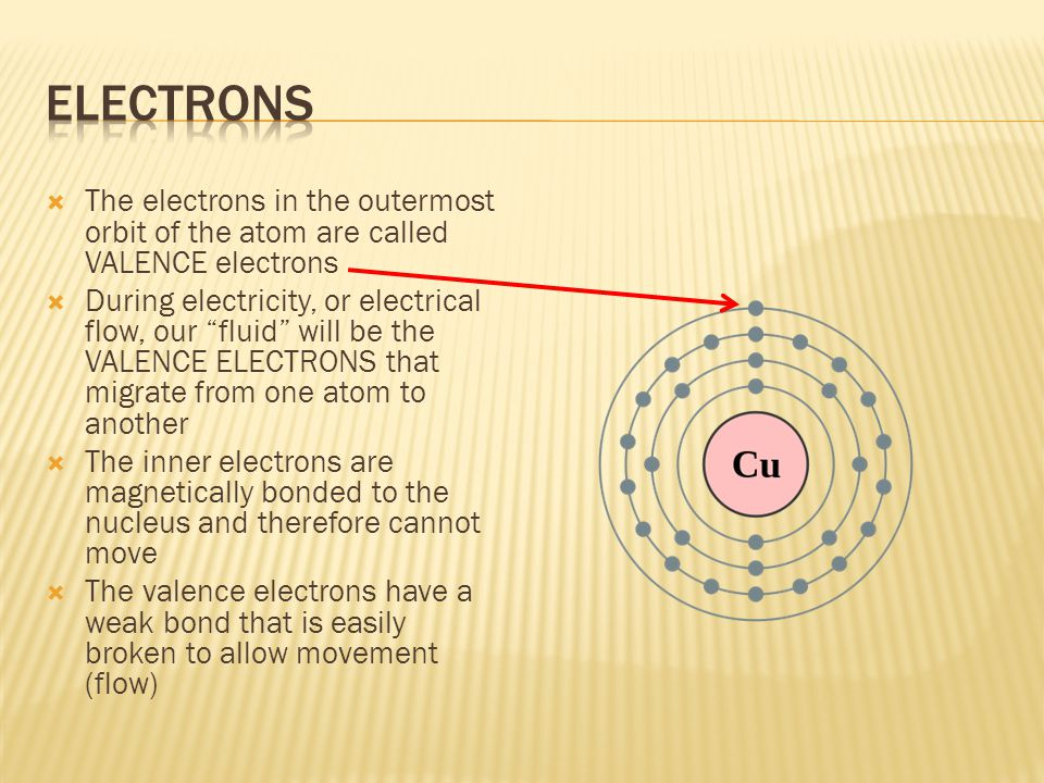  The electrons in the outermost orbit of the atom are called VALENCE electrons  During electricity, or electrical flow, our fluid will be the VALENCE ELECTRONS that migrate from one atom to another  The inner electrons are magnetically bonded to the nucleus and therefore cannot move  The valence electrons have a weak bond that is easily broken to allow movement (flow)