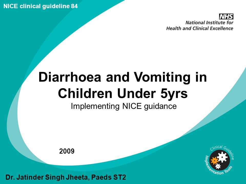 Diarrhoea and Vomiting in Children Under 5yrs Implementing NICE guidance 2009 NICE clinical guideline 84 Dr. Jatinder Singh Jheeta, Paeds ST2