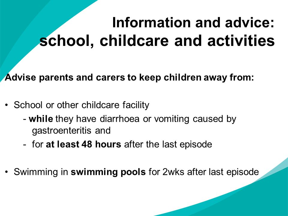 Advise parents and carers to keep children away from: School or other childcare facility - while they have diarrhoea or vomiting caused by gastroenter