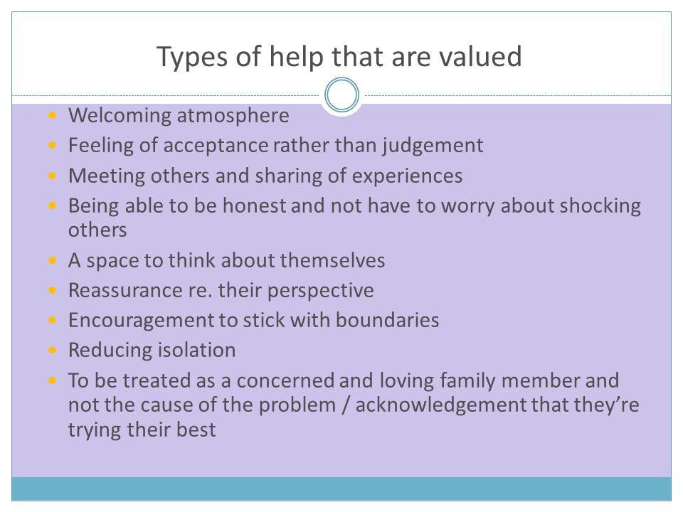 Types of help that are valued Welcoming atmosphere Feeling of acceptance rather than judgement Meeting others and sharing of experiences Being able to be honest and not have to worry about shocking others A space to think about themselves Reassurance re.