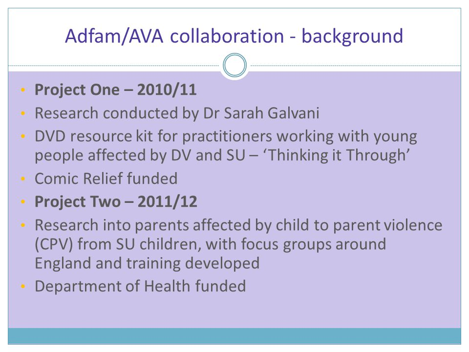 Adfam/AVA collaboration - background Project One – 2010/11 Research conducted by Dr Sarah Galvani DVD resource kit for practitioners working with young people affected by DV and SU – 'Thinking it Through' Comic Relief funded Project Two – 2011/12 Research into parents affected by child to parent violence (CPV) from SU children, with focus groups around England and training developed Department of Health funded
