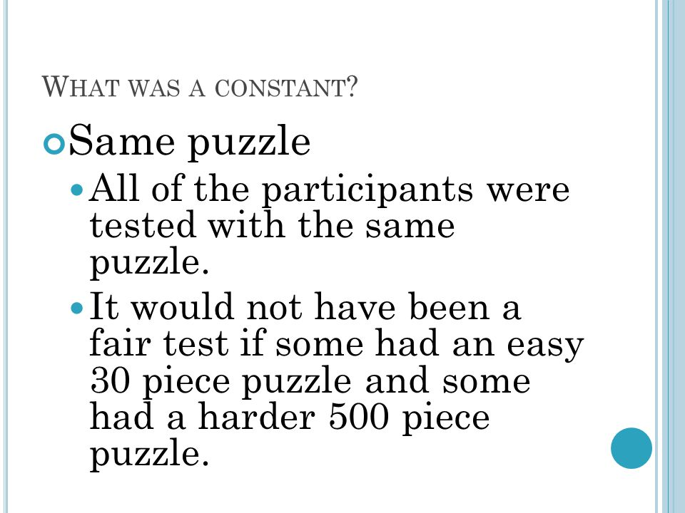W HAT WAS A CONSTANT . Same puzzle All of the participants were tested with the same puzzle.