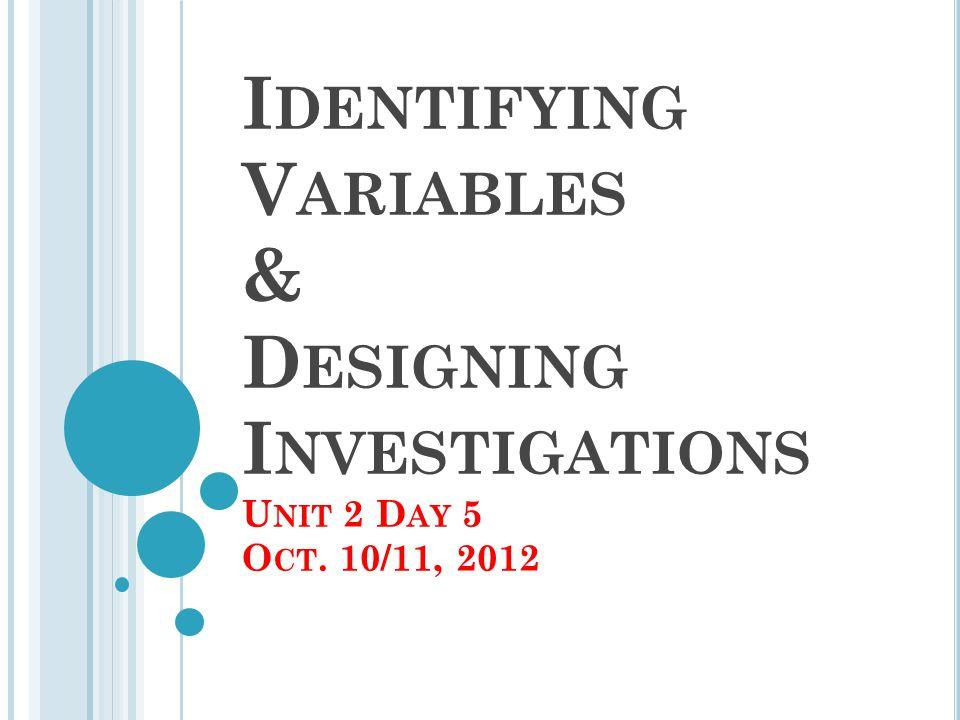I DENTIFYING V ARIABLES & D ESIGNING I NVESTIGATIONS U NIT 2 D AY 5 O CT. 10/11, 2012