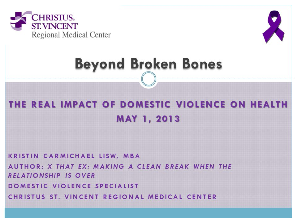 THE REAL IMPACT OF DOMESTIC VIOLENCE ON HEALTH MAY 1, 2013 KRISTIN CARMICHAEL LISW, MBA AUTHOR: X THAT EX: MAKING A CLEAN BREAK WHEN THE RELATIONSHIP IS OVER DOMESTIC VIOLENCE SPECIALIST CHRISTUS ST.
