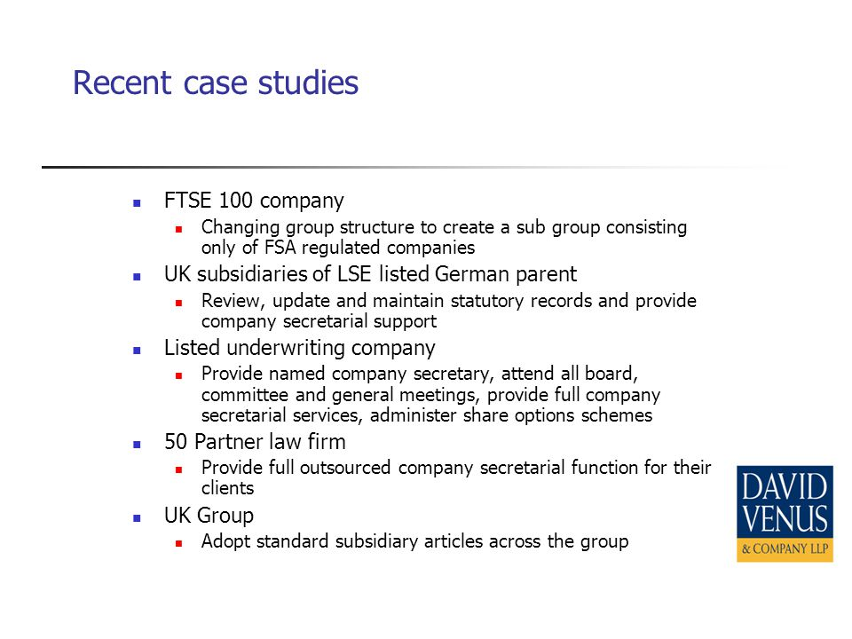 Recent case studies FTSE 100 company Changing group structure to create a sub group consisting only of FSA regulated companies UK subsidiaries of LSE listed German parent Review, update and maintain statutory records and provide company secretarial support Listed underwriting company Provide named company secretary, attend all board, committee and general meetings, provide full company secretarial services, administer share options schemes 50 Partner law firm Provide full outsourced company secretarial function for their clients UK Group Adopt standard subsidiary articles across the group