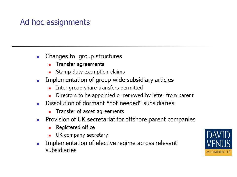 Ad hoc assignments Changes to group structures Transfer agreements Stamp duty exemption claims Implementation of group wide subsidiary articles Inter group share transfers permitted Directors to be appointed or removed by letter from parent Dissolution of dormant not needed subsidiaries Transfer of asset agreements Provision of UK secretariat for offshore parent companies Registered office UK company secretary Implementation of elective regime across relevant subsidiaries