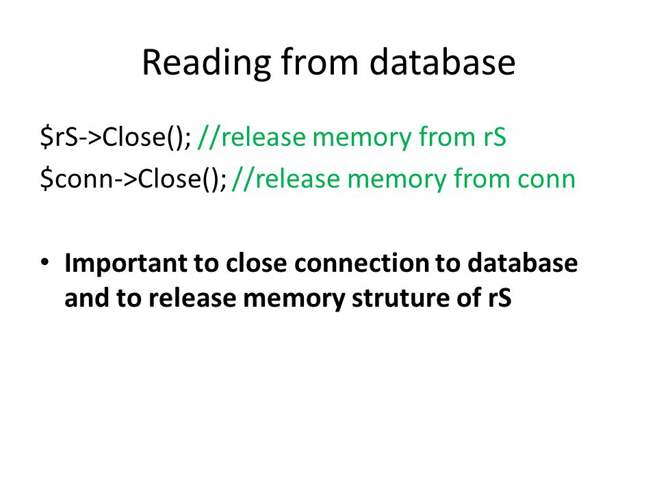 Reading from database $rS->Close(); //release memory from rS $conn->Close(); //release memory from conn Important to close connection to database and to release memory struture of rS