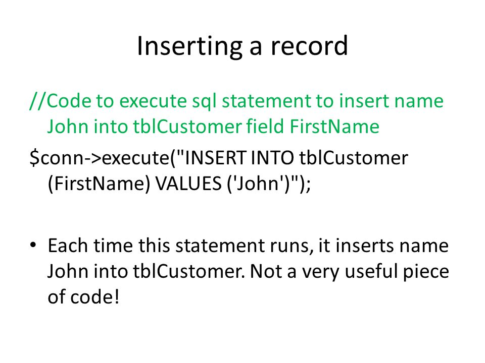 Inserting a record //Code to execute sql statement to insert name John into tblCustomer field FirstName $conn->execute( INSERT INTO tblCustomer (FirstName) VALUES ( John ) ); Each time this statement runs, it inserts name John into tblCustomer.