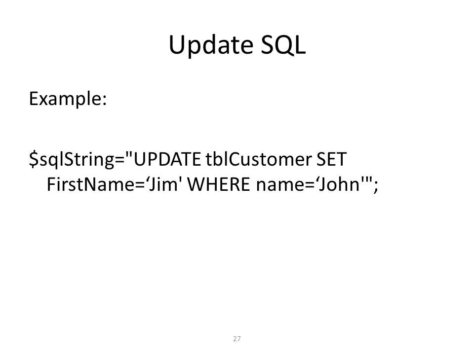 27 Update SQL Example: $sqlString= UPDATE tblCustomer SET FirstName='Jim WHERE name='John ;