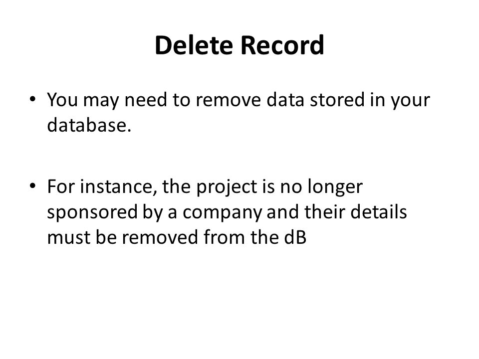 Delete Record You may need to remove data stored in your database.